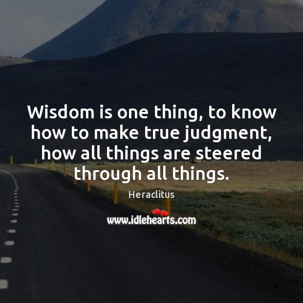 Wisdom is one thing, to know how to make true judgment, how Heraclitus Picture Quote