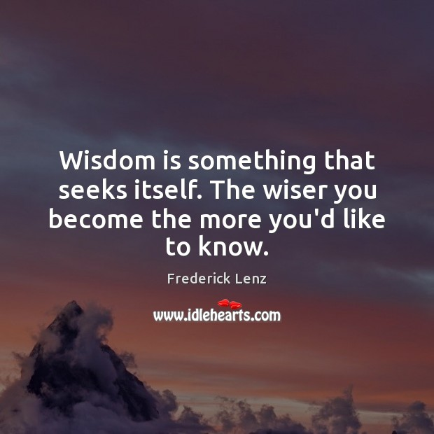 Wisdom is something that seeks itself. The wiser you become the more you'd like to know. Image