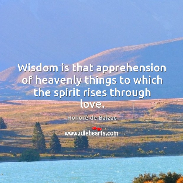 Image, Wisdom is that apprehension of heavenly things to which the spirit rises through love.