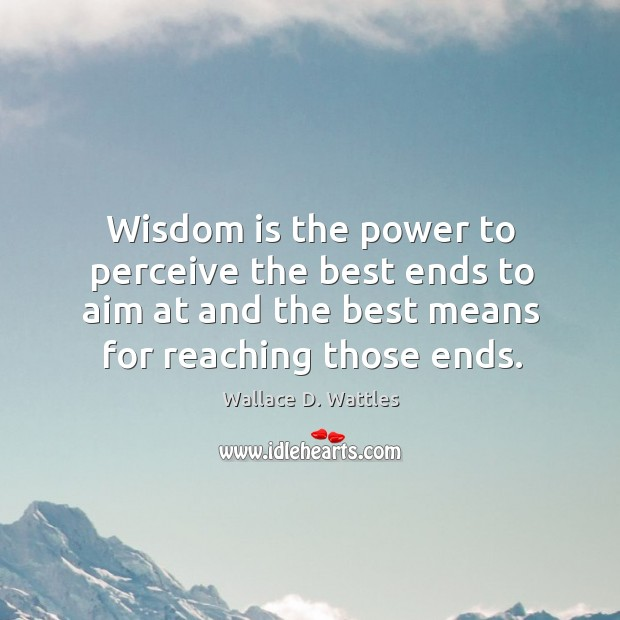 Wisdom is the power to perceive the best ends to aim at Image