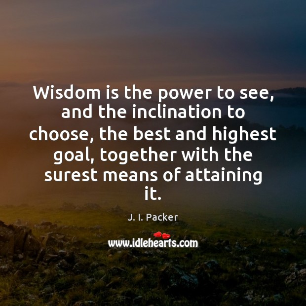 Wisdom is the power to see, and the inclination to choose, the J. I. Packer Picture Quote