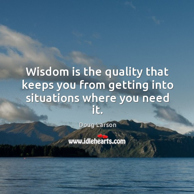 Wisdom is the quality that keeps you from getting into situations where you need it. Doug Larson Picture Quote