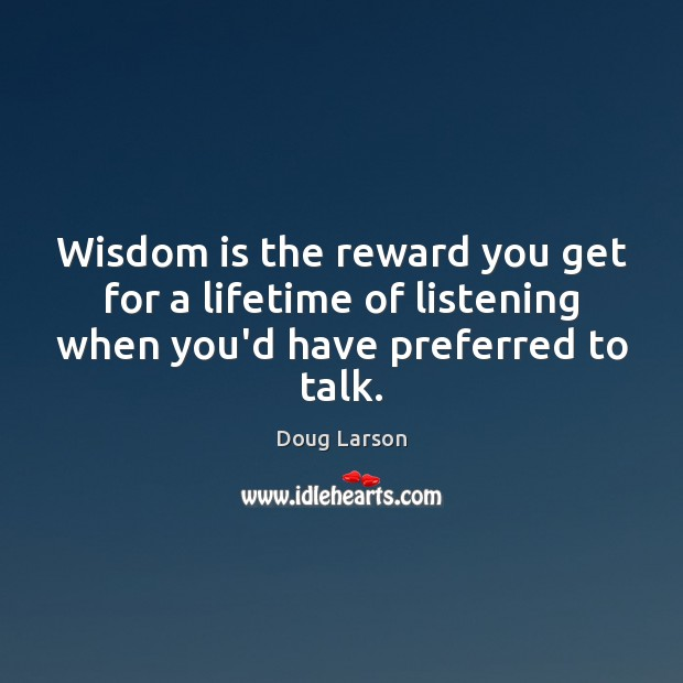 Wisdom is the reward you get for a lifetime of listening when Doug Larson Picture Quote