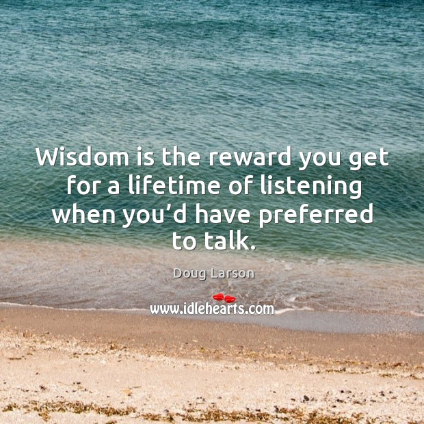 Wisdom is the reward you get for a lifetime of listening when you'd have preferred to talk. Doug Larson Picture Quote