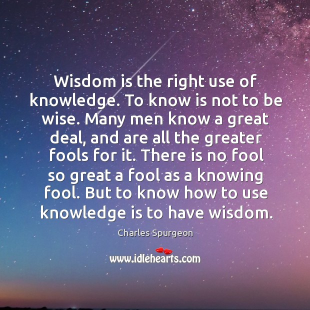Wisdom is the right use of knowledge. To know is not to be wise. Image
