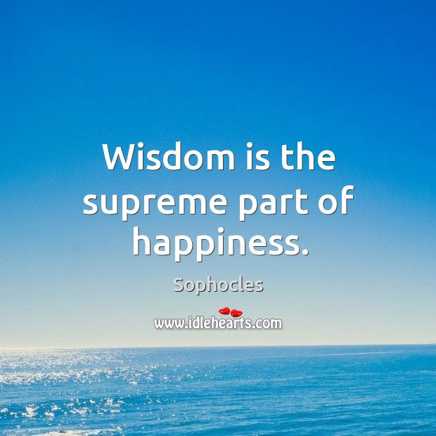Wisdom is the supreme part of happiness. Image