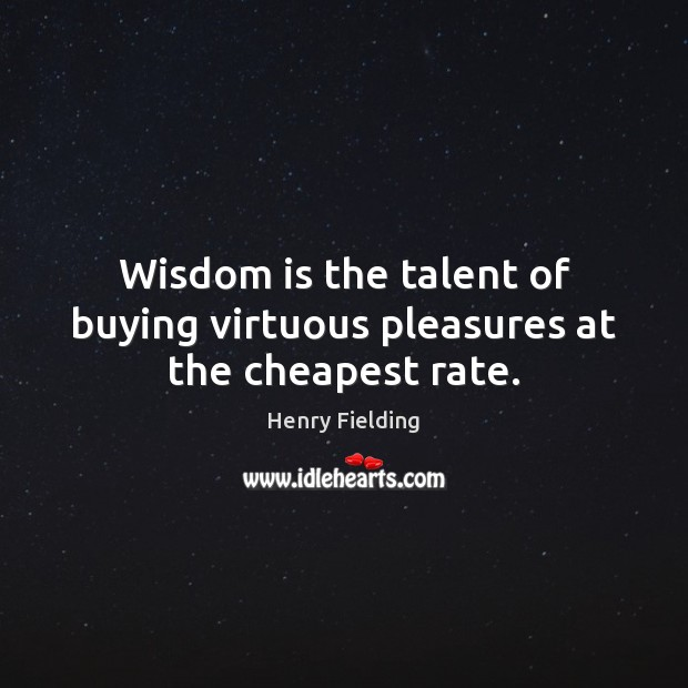 Wisdom is the talent of buying virtuous pleasures at the cheapest rate. Henry Fielding Picture Quote