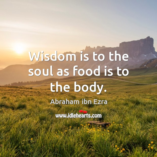 Wisdom is to the soul as food is to the body. Image