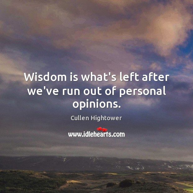 Wisdom is what's left after we've run out of personal opinions. Image
