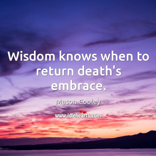 Wisdom knows when to return death's embrace. Image