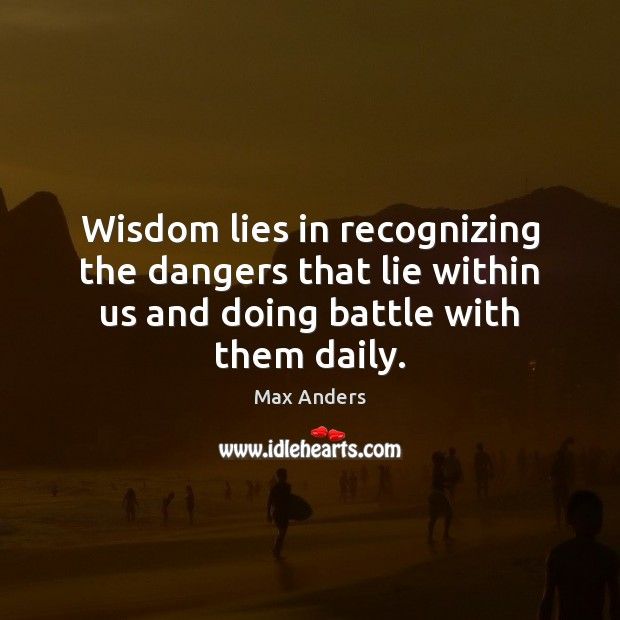 Wisdom lies in recognizing the dangers that lie within us and doing Image