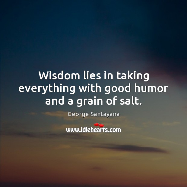 Wisdom lies in taking everything with good humor and a grain of salt. George Santayana Picture Quote