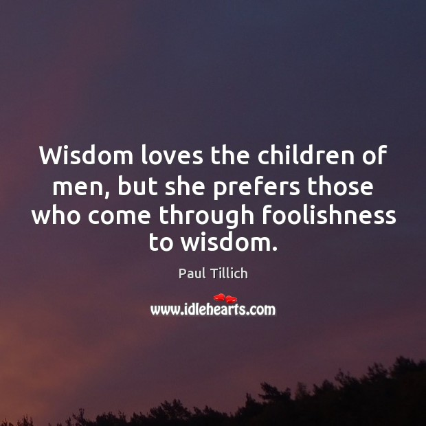 Wisdom loves the children of men, but she prefers those who come Paul Tillich Picture Quote