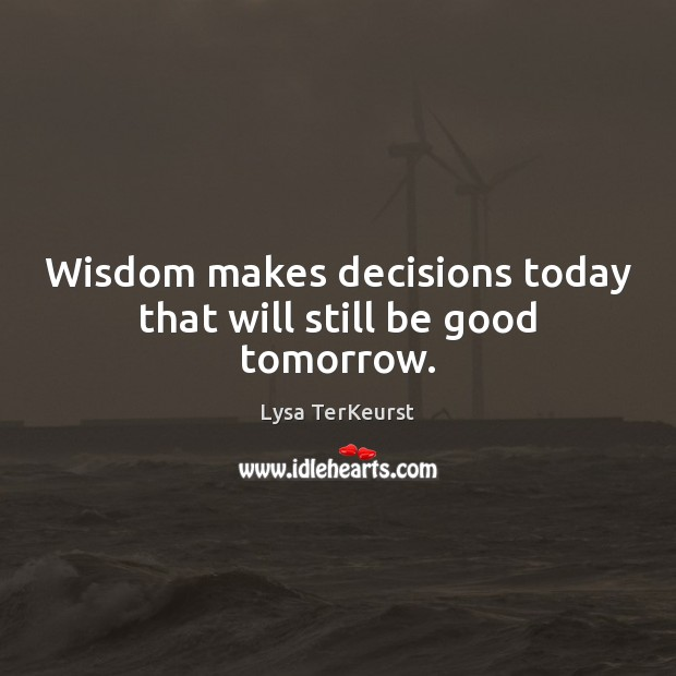 Wisdom makes decisions today that will still be good tomorrow. Image