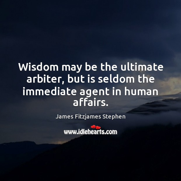Wisdom may be the ultimate arbiter, but is seldom the immediate agent in human affairs. Image