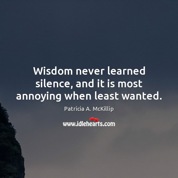 Patricia A. McKillip Picture Quote image saying: Wisdom never learned silence, and it is most annoying when least wanted.