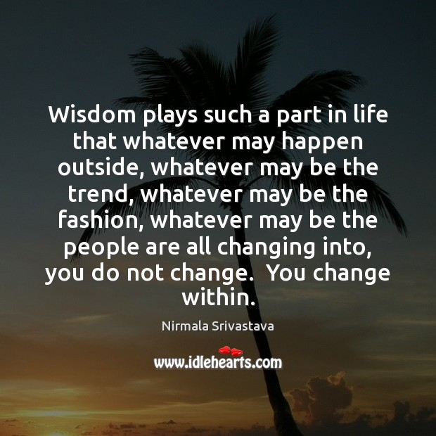 Wisdom plays such a part in life that whatever may happen outside, Image