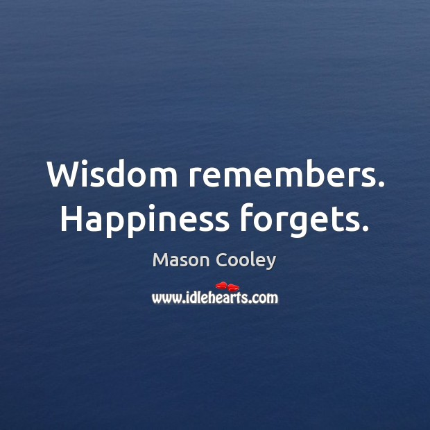 Wisdom remembers. Happiness forgets. Image