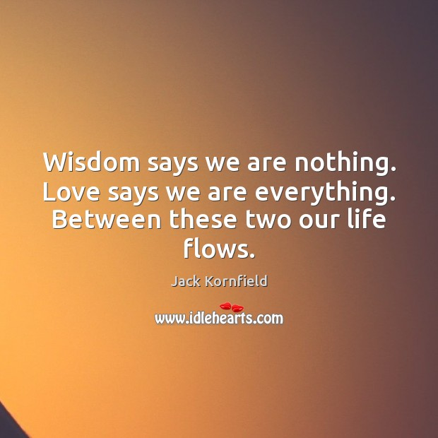 Wisdom says we are nothing. Love says we are everything. Between these two our life flows. Jack Kornfield Picture Quote