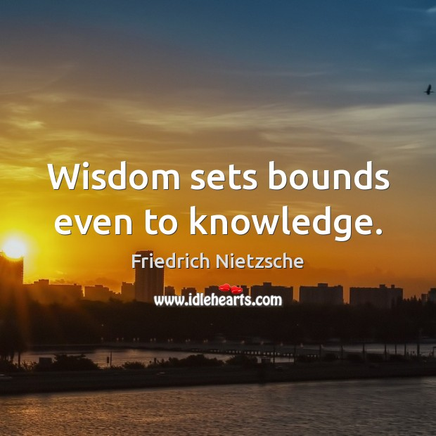 Image, Wisdom sets bounds even to knowledge.