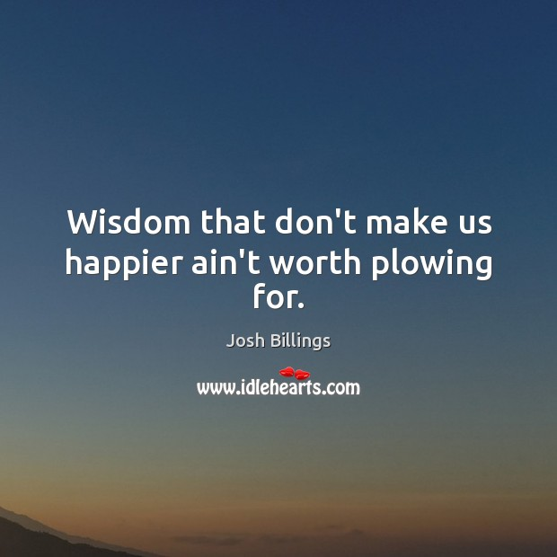 Wisdom that don't make us happier ain't worth plowing for. Image