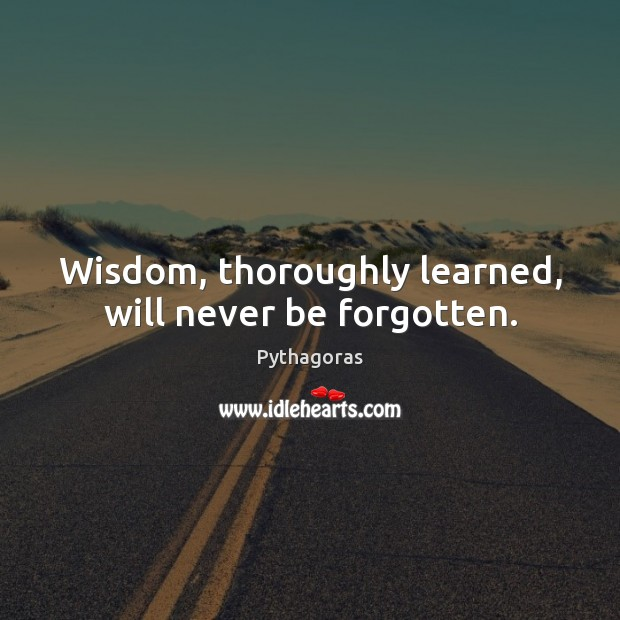 Wisdom, thoroughly learned, will never be forgotten. Image