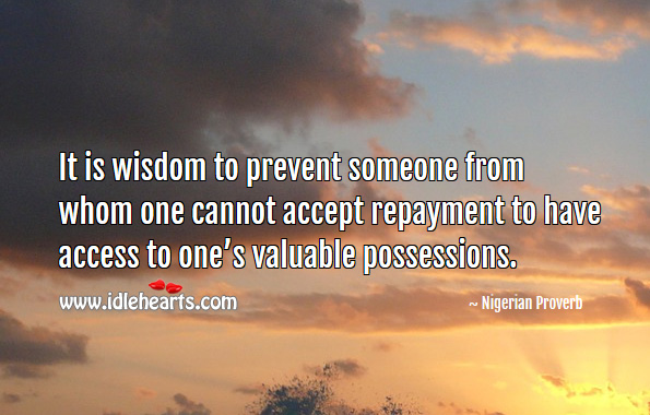 It is wisdom to prevent someone from whom one cannot accept repayment to have access to one's valuable possessions. Nigerian Proverbs Image