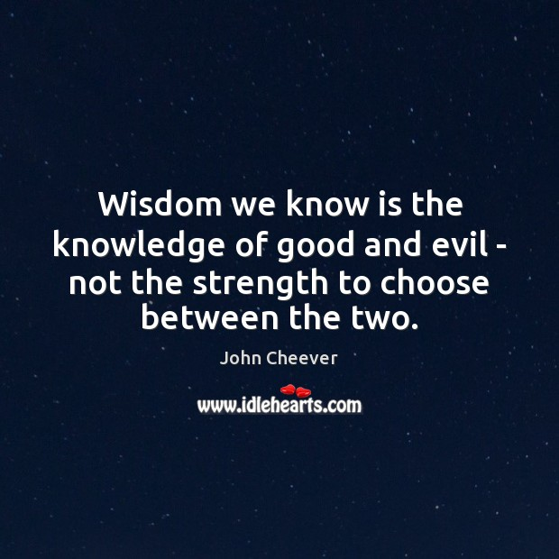 Wisdom we know is the knowledge of good and evil – not John Cheever Picture Quote