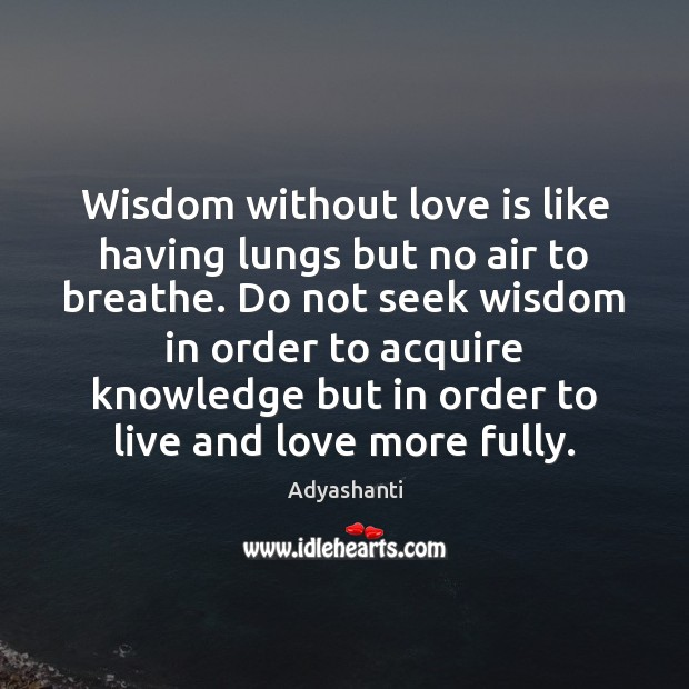 Wisdom without love is like having lungs but no air to breathe. Image
