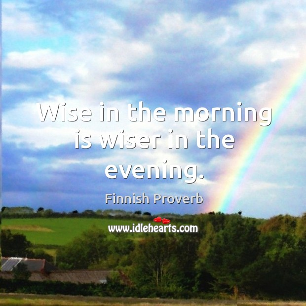 Wise in the morning is wiser in the evening. Finnish Proverbs Image
