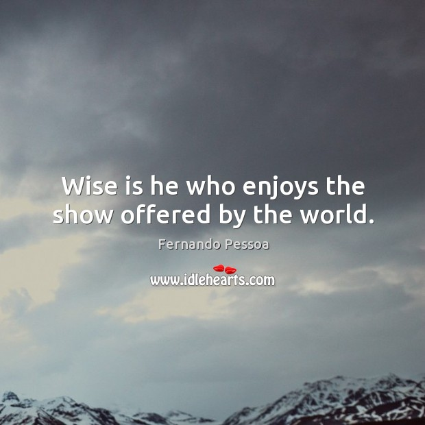 Image, Wise is he who enjoys the show offered by the world.