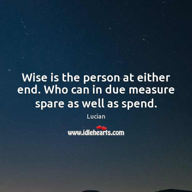 Wise is the person at either end. Who can in due measure spare as well as spend. Image