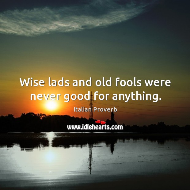 Wise lads and old fools were never good for anything. Image