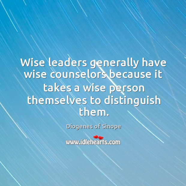 Image, Wise leaders generally have wise counselors because it takes a wise person themselves to distinguish them.