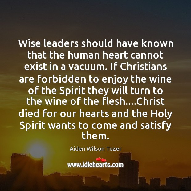 Wise leaders should have known that the human heart cannot exist in Aiden Wilson Tozer Picture Quote