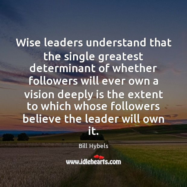 Wise leaders understand that the single greatest determinant of whether followers will Bill Hybels Picture Quote