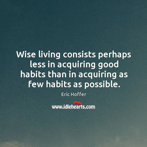 Image, Wise living consists perhaps less in acquiring good habits than in acquiring as few habits as possible.