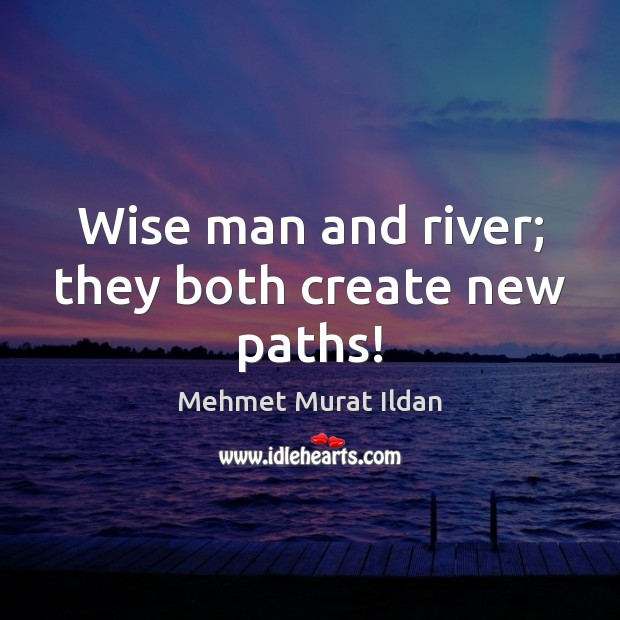Wise man and river; they both create new paths! Mehmet Murat Ildan Picture Quote