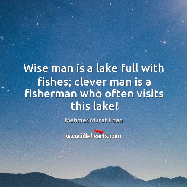 Wise man is a lake full with fishes; clever man is a fisherman who often visits this lake! Image