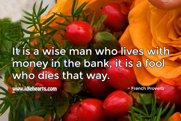 Image, It is a wise man who lives with money in the bank, it is a fool who dies that way.