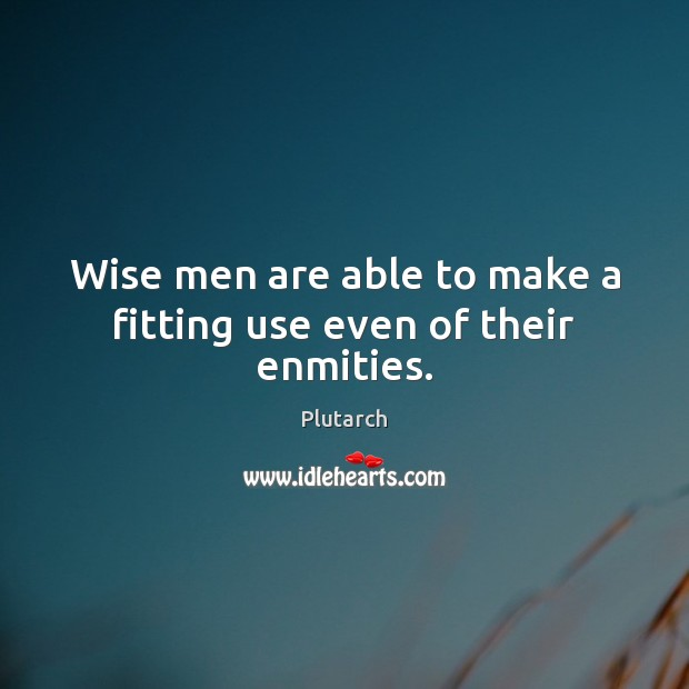 Image, Wise men are able to make a fitting use even of their enmities.