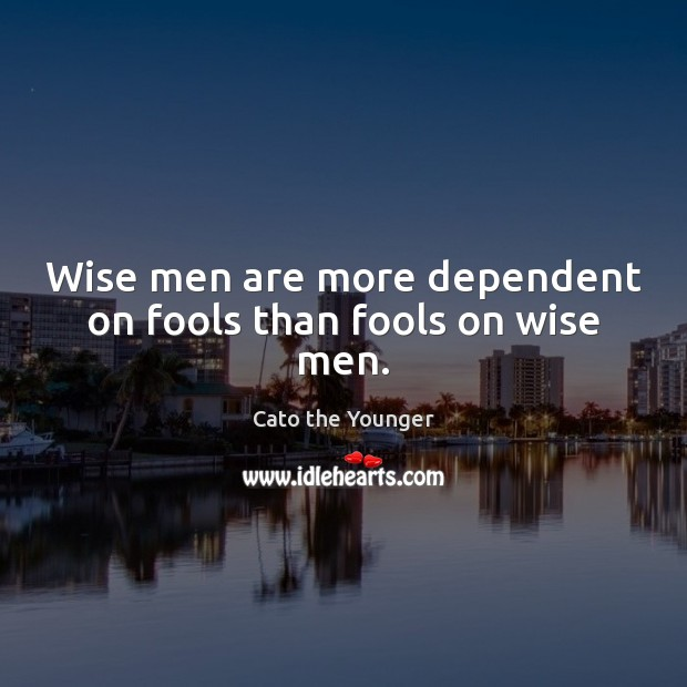 Image, Wise men are more dependent on fools than fools on wise men.