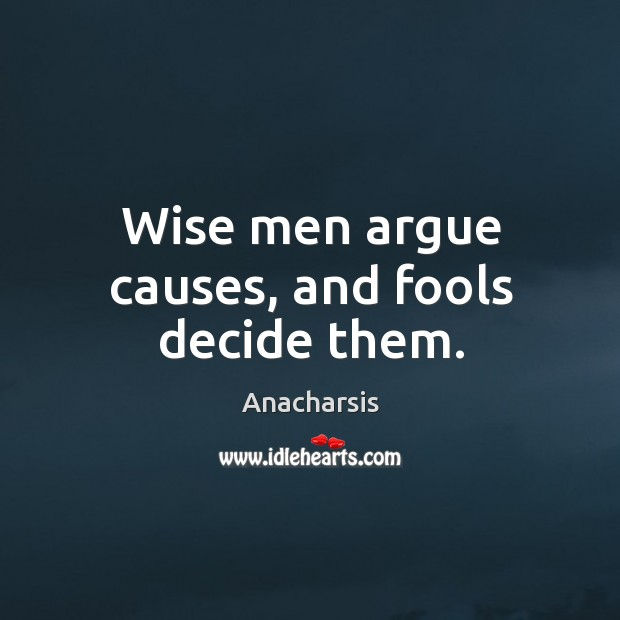Image, Wise men argue causes, and fools decide them.