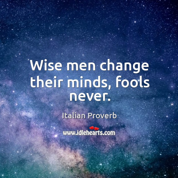 Image, Wise men change their minds, fools never.