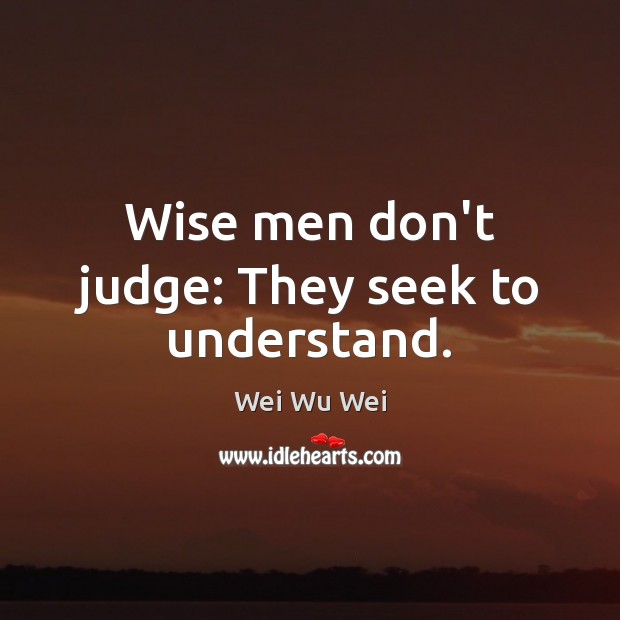 Wise men don't judge: They seek to understand. Don't Judge Quotes Image