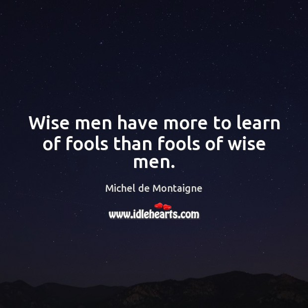 Wise men have more to learn of fools than fools of wise men. Image