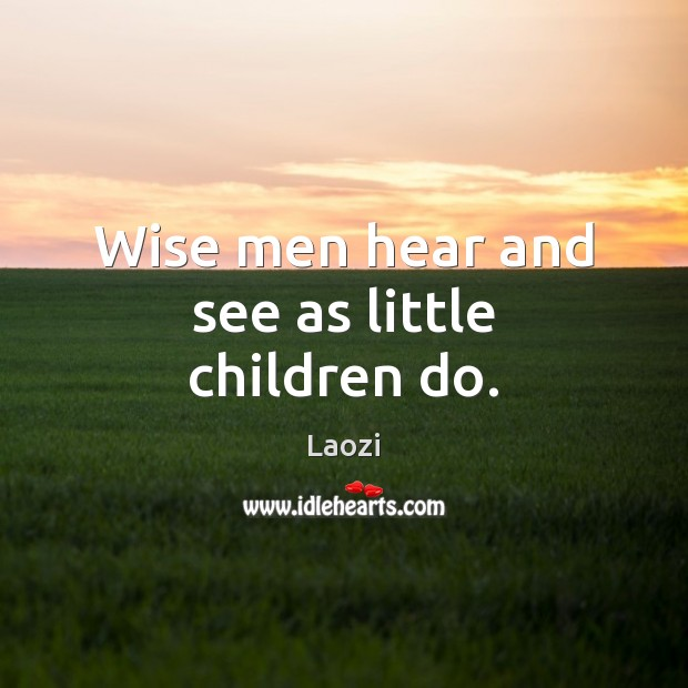 Image, Wise men hear and see as little children do.