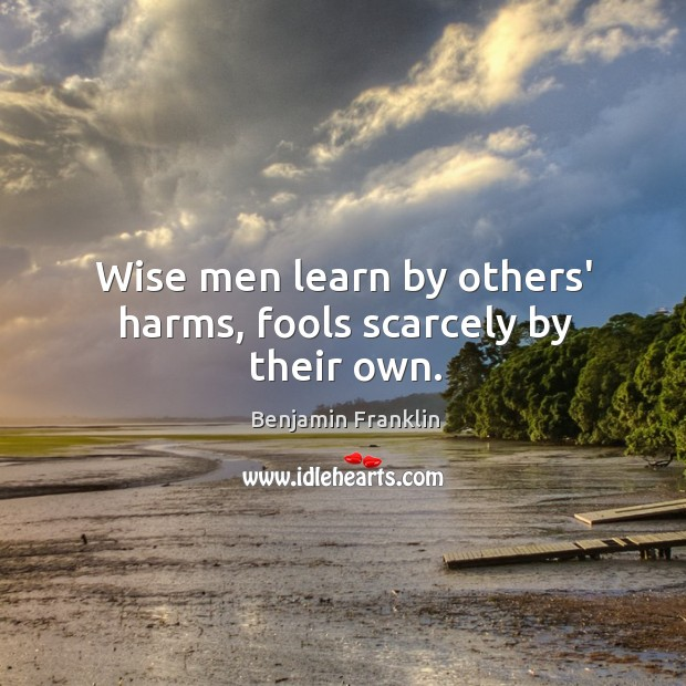 Image, Wise men learn by others' harms, fools scarcely by their own.