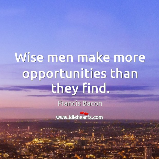 Wise men make more opportunities than they find. Image