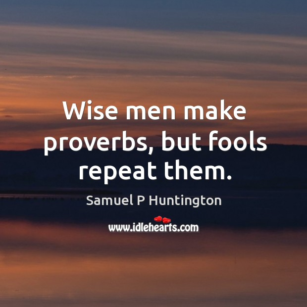 Wise men make proverbs, but fools repeat them. Samuel P Huntington Picture Quote